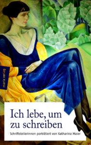 Geschichten über Schreibweiber: Ich lebe, um zu schreiben - Schriftstellerinnen porträtiert von Katharina Maier